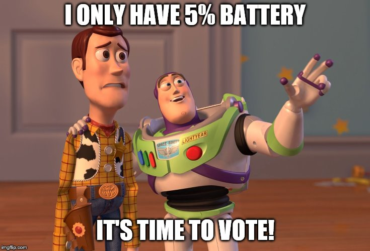 X, X Everywhere Meme |  I ONLY HAVE 5% BATTERY; IT'S TIME TO VOTE! | image tagged in memes,x x everywhere | made w/ Imgflip meme maker