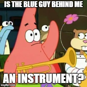 No Patrick | IS THE BLUE GUY BEHIND ME AN INSTRUMENT? | image tagged in memes,no patrick | made w/ Imgflip meme maker
