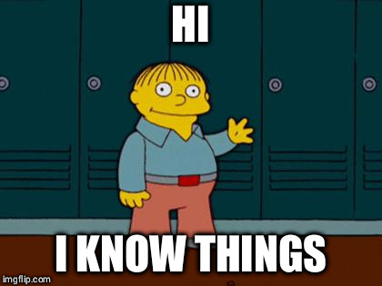 ralph wiggum |  HI; I KNOW THINGS | image tagged in ralph wiggum | made w/ Imgflip meme maker