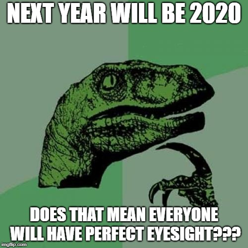 Philosoraptor Meme | NEXT YEAR WILL BE 2020 DOES THAT MEAN EVERYONE WILL HAVE PERFECT EYESIGHT??? | image tagged in memes,philosoraptor | made w/ Imgflip meme maker