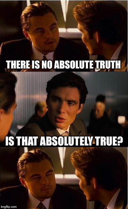 Absolutely self-refuting | THERE IS NO ABSOLUTE TRUTH IS THAT ABSOLUTELY TRUE? | image tagged in memes,inception,truth,atheist,christian,logic | made w/ Imgflip meme maker