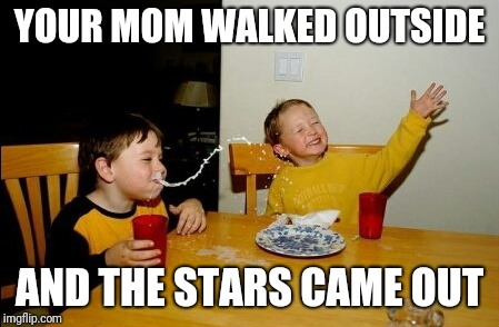 Yo Mamas So Fat Meme | YOUR MOM WALKED OUTSIDE AND THE STARS CAME OUT | image tagged in memes,yo mamas so fat | made w/ Imgflip meme maker