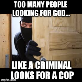 Seek and ye shall find... | TOO MANY PEOPLE LOOKING FOR GOD... LIKE A CRIMINAL LOOKS FOR A COP | image tagged in god,criminal,atheism,christianity,memes | made w/ Imgflip meme maker