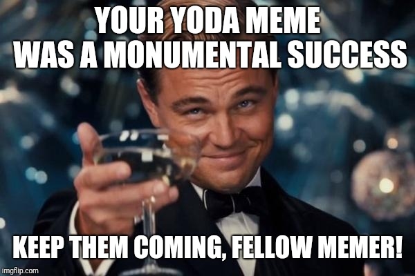 Leonardo Dicaprio Cheers Meme | YOUR YODA MEME WAS A MONUMENTAL SUCCESS KEEP THEM COMING, FELLOW MEMER! | image tagged in memes,leonardo dicaprio cheers | made w/ Imgflip meme maker