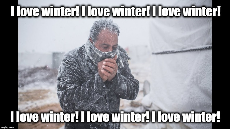 That's it.  Just keep repeating it over and over and . . . . | I love winter! I love winter! I love winter! I love winter! I love winter! I love winter! | image tagged in winter,brrr,freezing,unbelievable,polar vortex | made w/ Imgflip meme maker