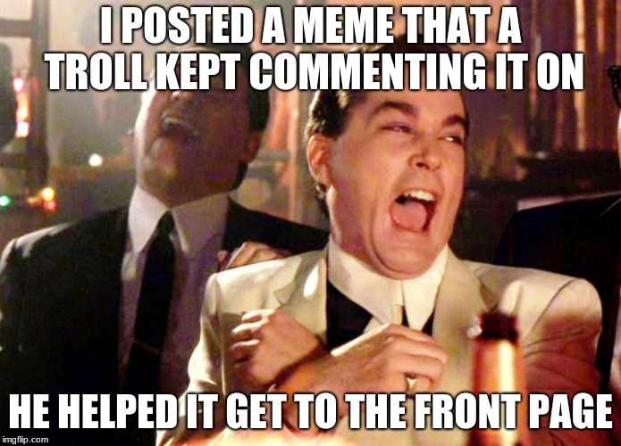 Happened to you? | I POSTED A MEME THAT A TROLL KEPT COMMENTING IT ON HE HELPED IT GET TO THE FRONT PAGE | image tagged in memes,good fellas hilarious | made w/ Imgflip meme maker