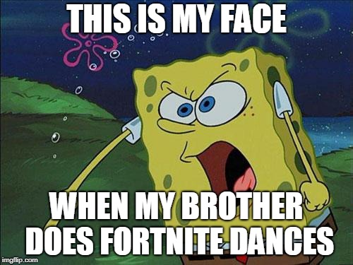 I HATE it  when my brother starts doing Fortnite dances! |  THIS IS MY FACE; WHEN MY BROTHER DOES FORTNITE DANCES | image tagged in video games,spongebob,fortnite | made w/ Imgflip meme maker