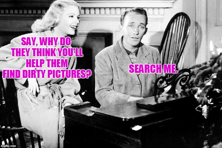 Okay Now You're Just Bing Sardonic. | SAY, WHY DO THEY THINK YOU'LL HELP THEM FIND DIRTY PICTURES? SEARCH ME. | image tagged in bing,images | made w/ Imgflip meme maker