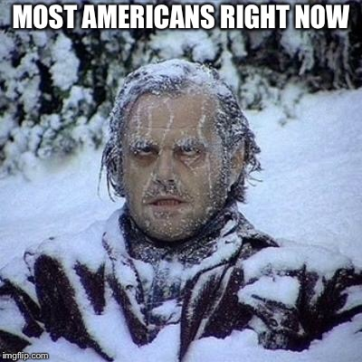 NOW I'm glad I live in California.  | MOST AMERICANS RIGHT NOW | image tagged in cold,freezing cold,california,fire | made w/ Imgflip meme maker