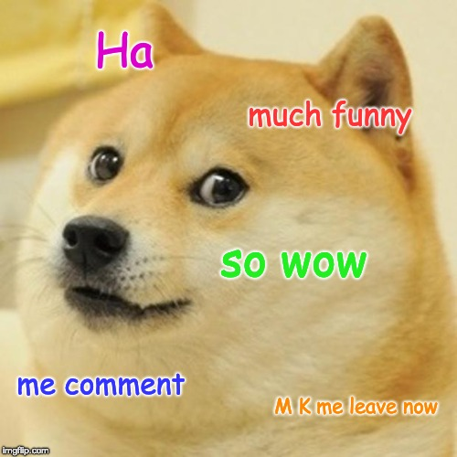 Doge Meme | Ha much funny so wow me comment M K me leave now | image tagged in memes,doge | made w/ Imgflip meme maker