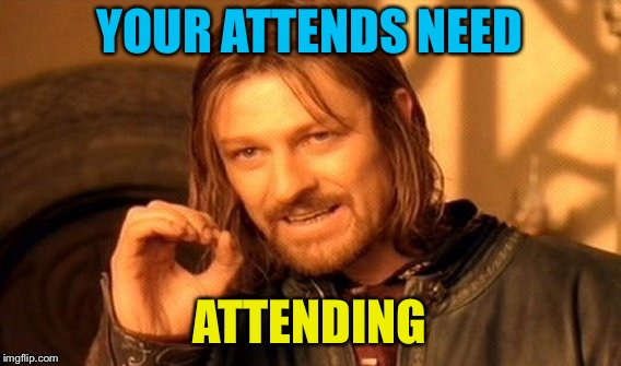 One Does Not Simply Meme | YOUR ATTENDS NEED ATTENDING | image tagged in memes,one does not simply | made w/ Imgflip meme maker