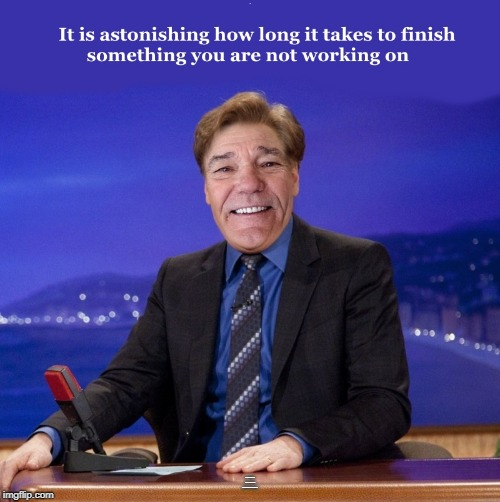 lewman O'brien  | . ITS ASTONISHING HOW LONG IT TAKES TO FINISH SOMETHING YOU ARE NOT WORKING ON | image tagged in words of wisdom,joke,funny,meme | made w/ Imgflip meme maker