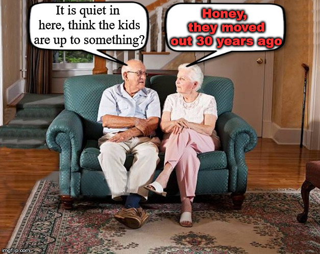 When the mind starts to leave loved ones. | It is quiet in here, think the kids are up to something? Honey, they moved out 30 years ago | image tagged in grumpy old couple,alzheimers | made w/ Imgflip meme maker