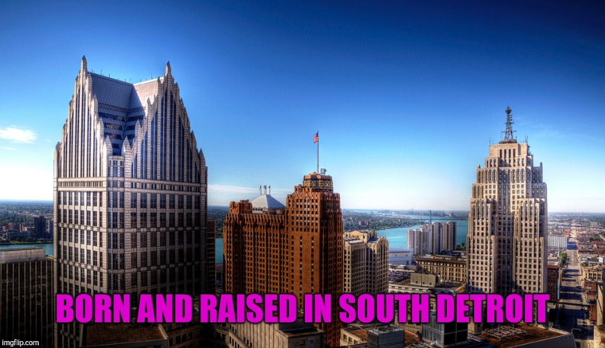 BORN AND RAISED IN SOUTH DETROIT | made w/ Imgflip meme maker