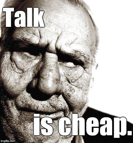 Skeptical old man | Talk is cheap. | image tagged in skeptical old man | made w/ Imgflip meme maker
