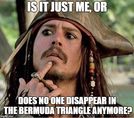 Gives Pause Pirate |  IS IT JUST ME, OR; DOES NO ONE DISAPPEAR IN THE BERMUDA TRIANGLE ANYMORE? | image tagged in gives pause pirate,random,disappeared | made w/ Imgflip meme maker