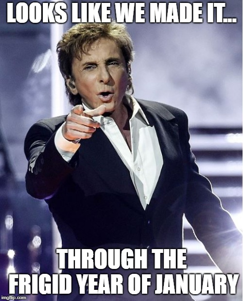 Barry Manilow | LOOKS LIKE WE MADE IT... THROUGH THE FRIGID YEAR OF JANUARY | image tagged in barry manilow | made w/ Imgflip meme maker