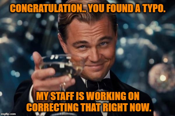 When someone finds a typo in your meme and just has to comment on that and not the content itself. | CONGRATULATION.. YOU FOUND A TYPO. MY STAFF IS WORKING ON CORRECTING THAT RIGHT NOW. | image tagged in memes,leonardo dicaprio cheers,mistakes,for really big mistakes,get a life,what the hell is wrong with you people | made w/ Imgflip meme maker
