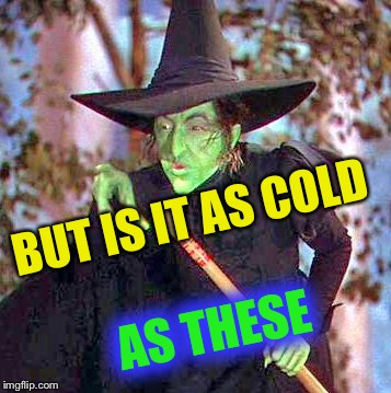 Wicked Witch | BUT IS IT AS COLD AS THESE | image tagged in wicked witch | made w/ Imgflip meme maker