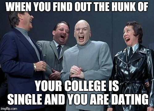 Laughing Villains Meme | WHEN YOU FIND OUT THE HUNK OF YOUR COLLEGE IS SINGLE AND YOU ARE DATING | image tagged in memes,laughing villains | made w/ Imgflip meme maker