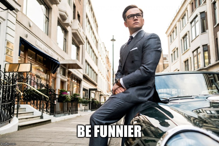 Kingsmen | BE FUNNIER | image tagged in kingsmen | made w/ Imgflip meme maker