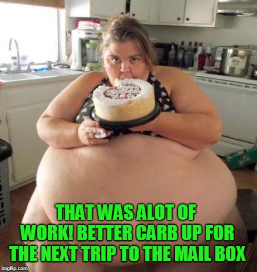 Fat Woman | THAT WAS ALOT OF WORK! BETTER CARB UP FOR THE NEXT TRIP TO THE MAIL BOX | image tagged in fat woman | made w/ Imgflip meme maker