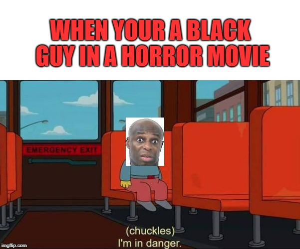 The black guy ALWAYS dies first(not being racist) | WHEN YOUR A BLACK GUY IN A HORROR MOVIE | image tagged in i'm in danger  blank place above,im in danger,lol,funny,black lives matter | made w/ Imgflip meme maker
