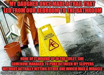 MY DAUGHER ONCE MADE A TRAIL THAT LED FROM OUR BEDROOM TO THE BATHROOM NONE OF IT WOUND UP IN THE TOILET. SHE SOMEHOW MANAGED TO PUKE BETWEE | made w/ Imgflip meme maker