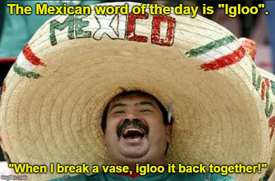"#TheMoreYouKnow | The Mexican word of the day is ""Igloo"". ""When I break a vase, igloo it back together!"" 