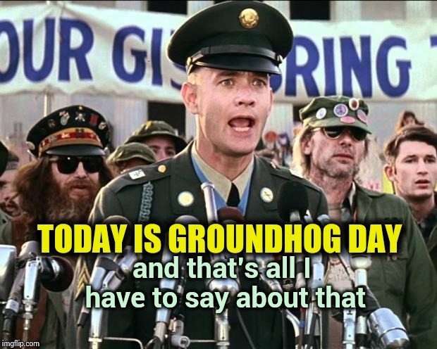 What a Great Movie ! | TODAY IS GROUNDHOG DAY and that's all I have to say about that | image tagged in forest gump,groundhog day,classic movies,meme mash up,angry birds,emoji movie | made w/ Imgflip meme maker