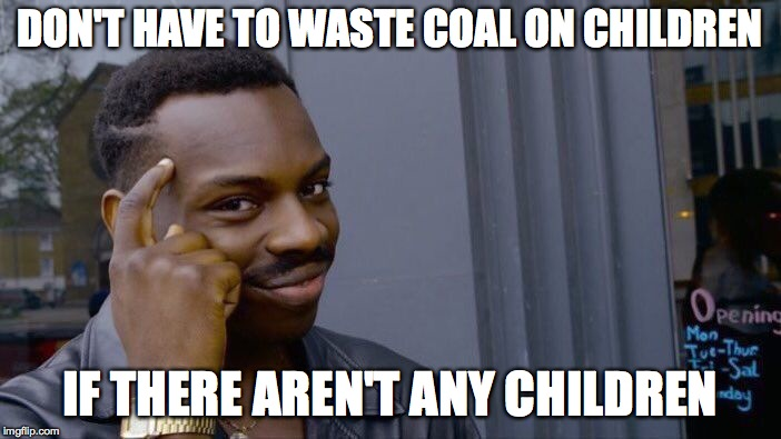 Roll Safe Think About It Meme | DON'T HAVE TO WASTE COAL ON CHILDREN IF THERE AREN'T ANY CHILDREN | image tagged in memes,roll safe think about it | made w/ Imgflip meme maker