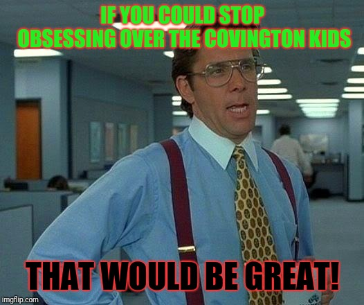 It Would! | IF YOU COULD STOP OBSESSING OVER THE COVINGTON KIDS THAT WOULD BE GREAT! | image tagged in memes,that would be great | made w/ Imgflip meme maker