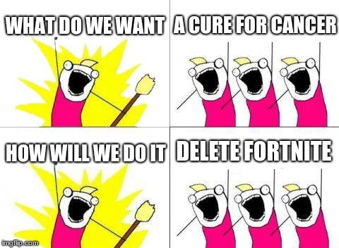 What Do We Want | WHAT DO WE WANT A CURE FOR CANCER HOW WILL WE DO IT DELETE FORTNITE | image tagged in memes,what do we want | made w/ Imgflip meme maker