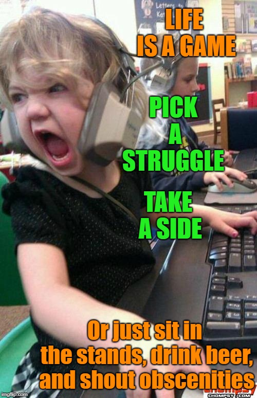 Play The Game | LIFE IS A GAME Or just sit in the stands, drink beer, and shout obscenities PICK A STRUGGLE TAKE A SIDE | image tagged in screaming gamer girl,life,games,memes | made w/ Imgflip meme maker