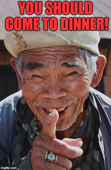 Funny old Chinese man 1 | YOU SHOULD COME TO DINNER! | image tagged in funny old chinese man 1 | made w/ Imgflip meme maker
