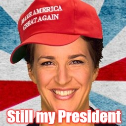 Still my President | Still my President | image tagged in still my president,rachel maddow,msnbc,donald trump derp,grin,maga | made w/ Imgflip meme maker