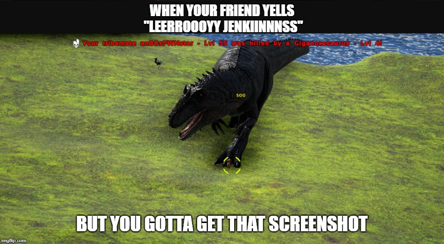 "Fun with Ark and Giga |  WHEN YOUR FRIEND YELLS ""LEERROOOYY JENKIINNNSS""; BUT YOU GOTTA GET THAT SCREENSHOT 