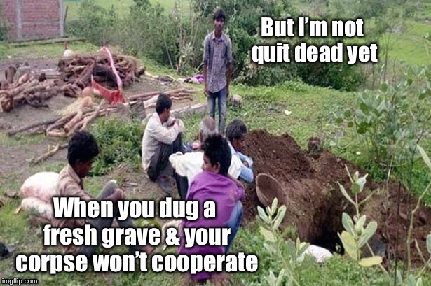 World Wide Tragedies: A DrSarcasm Event Feb. 1-7 | When you dug a fresh grave & your corpse won't cooperate | image tagged in grave,corpse not dead,world wide tragedies,drsarcasm,funny memes | made w/ Imgflip meme maker