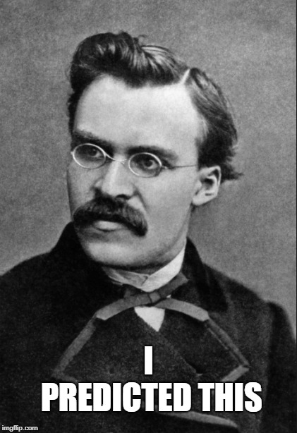 Friedrich Nietzsche : I Predicted this | I PREDICTED THIS | image tagged in friedrich nietzsche,predicted,this,i | made w/ Imgflip meme maker