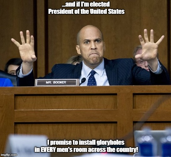 Corey Booker Rant | ...and if I'm elected President of the United States I promise to install gloryholes in EVERY men's room across the country! | image tagged in corey booker rant | made w/ Imgflip meme maker