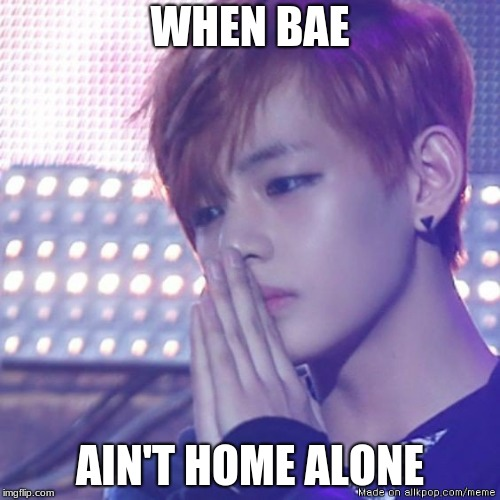 bts comeback |  WHEN BAE; AIN'T HOME ALONE | image tagged in bts comeback | made w/ Imgflip meme maker