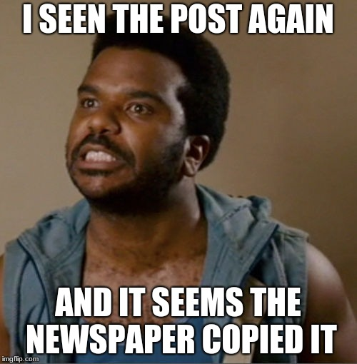 I seent it (blank) | I SEEN THE POST AGAIN AND IT SEEMS THE NEWSPAPER COPIED IT | image tagged in i seent it blank | made w/ Imgflip meme maker