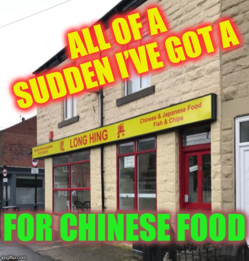 And then ?? | ALL OF A SUDDEN I'VE GOT A FOR CHINESE FOOD | image tagged in funny sign,chinese food,take away | made w/ Imgflip meme maker