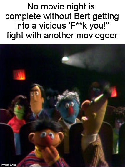 "Meanwhile, on Sesame Street | No movie night is complete without Bert getting into a vicious 'F**k you!"" fight with another moviegoer 