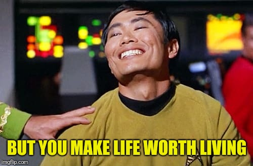 George Tekei | BUT YOU MAKE LIFE WORTH LIVING | image tagged in george tekei | made w/ Imgflip meme maker