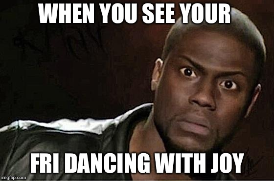 Kevin Hart Meme | WHEN YOU SEE YOUR FRI DANCING WITH JOY | image tagged in memes,kevin hart | made w/ Imgflip meme maker