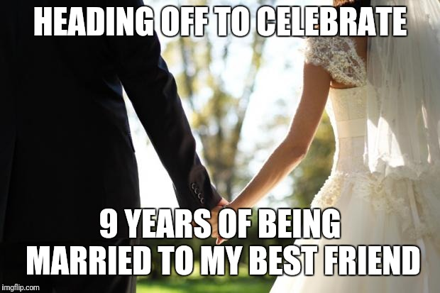 Happy anniversary darlin | HEADING OFF TO CELEBRATE 9 YEARS OF BEING MARRIED TO MY BEST FRIEND | image tagged in wedding,anniversary,celebration | made w/ Imgflip meme maker