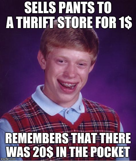 Bad Luck Brian Meme | SELLS PANTS TO A THRIFT STORE FOR 1$ REMEMBERS THAT THERE WAS 20$ IN THE POCKET | image tagged in memes,bad luck brian | made w/ Imgflip meme maker