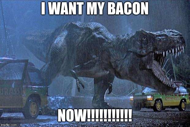 Jurassic Park T-Rex wants bacon |  I WANT MY BACON; NOW!!!!!!!!!!! | image tagged in jurassic park t rex | made w/ Imgflip meme maker