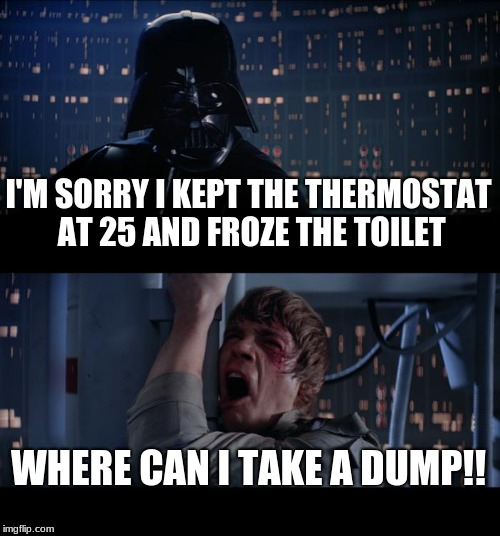 Star Wars No Meme | I'M SORRY I KEPT THE THERMOSTAT AT 25 AND FROZE THE TOILET WHERE CAN I TAKE A DUMP!! | image tagged in memes,star wars no | made w/ Imgflip meme maker